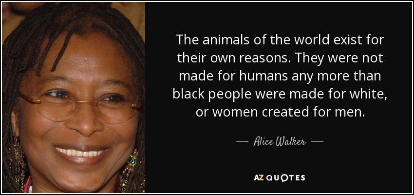 The animals of the world exist for their own reasons. They were not made for humans any more than black people were made for white, or women created for men. - Alice Walker