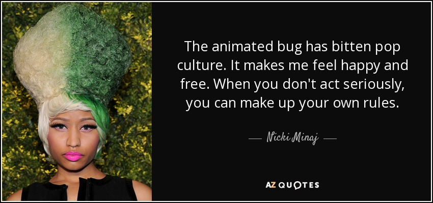 The animated bug has bitten pop culture. It makes me feel happy and free. When you don't act seriously, you can make up your own rules. - Nicki Minaj