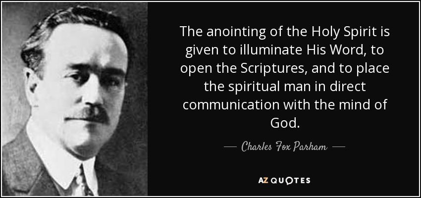 The anointing of the Holy Spirit is given to illuminate His Word, to open the Scriptures, and to place the spiritual man in direct communication with the mind of God. - Charles Fox Parham