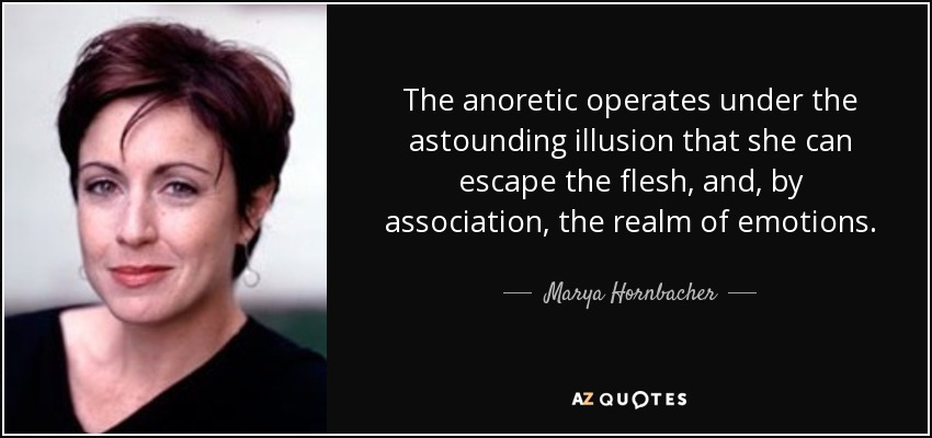 The anoretic operates under the astounding illusion that she can escape the flesh, and, by association, the realm of emotions. - Marya Hornbacher