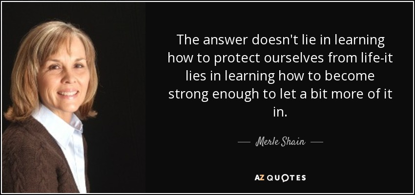 The answer doesn't lie in learning how to protect ourselves from life-it lies in learning how to become strong enough to let a bit more of it in. - Merle Shain