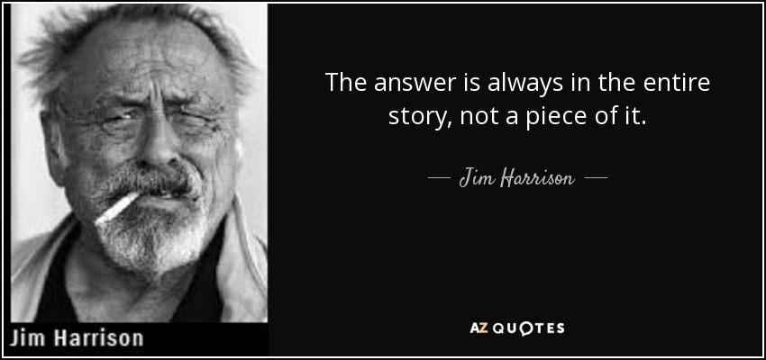 The answer is always in the entire story, not a piece of it. - Jim Harrison