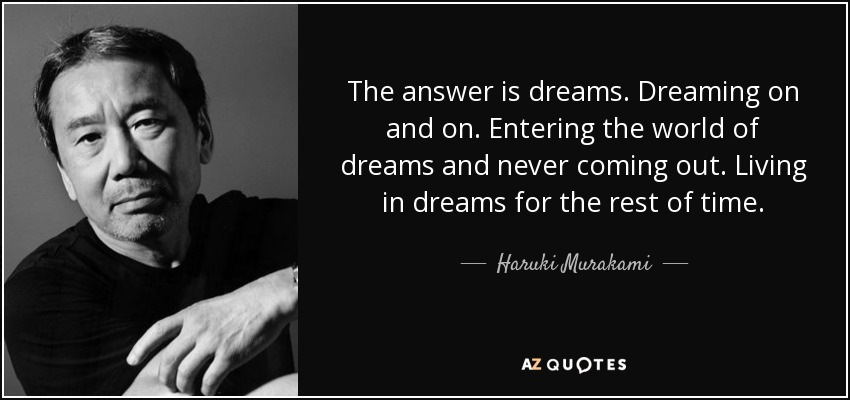 The answer is dreams. Dreaming on and on. Entering the world of dreams and never coming out. Living in dreams for the rest of time. - Haruki Murakami