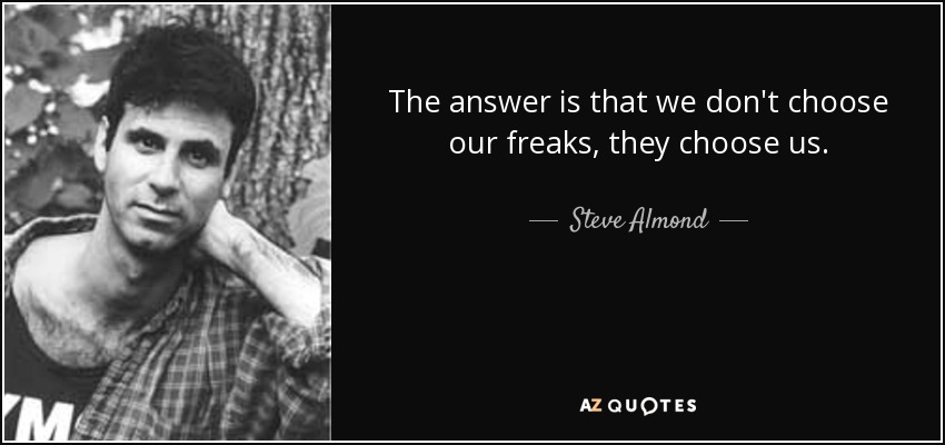 The answer is that we don't choose our freaks, they choose us. - Steve Almond