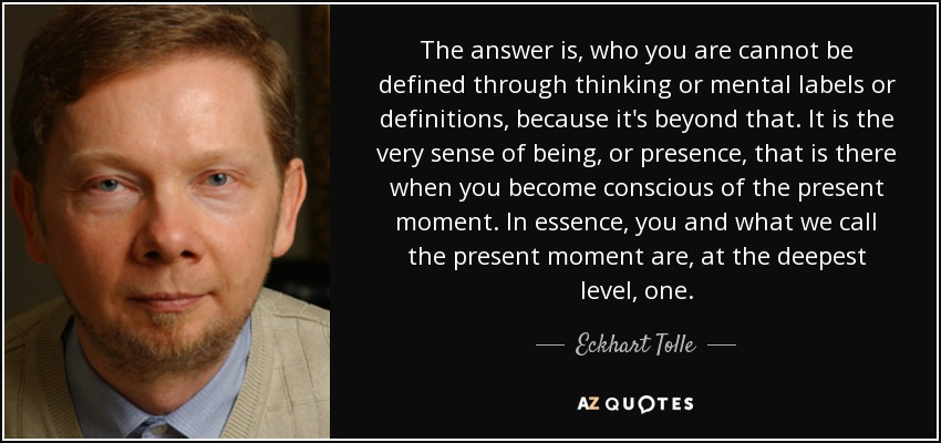The answer is, who you are cannot be defined through thinking or mental labels or definitions, because it's beyond that. It is the very sense of being, or presence, that is there when you become conscious of the present moment. In essence, you and what we call the present moment are, at the deepest level, one. - Eckhart Tolle
