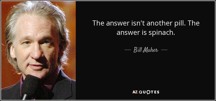 The answer isn't another pill. The answer is spinach. - Bill Maher
