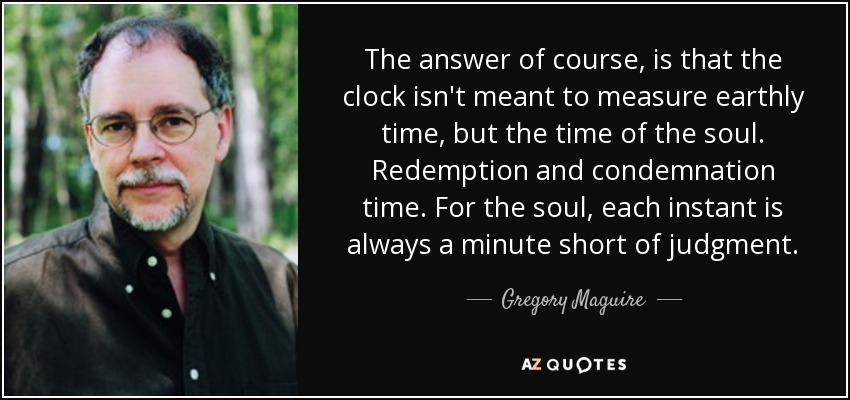 The answer of course, is that the clock isn't meant to measure earthly time, but the time of the soul. Redemption and condemnation time. For the soul, each instant is always a minute short of judgment. - Gregory Maguire