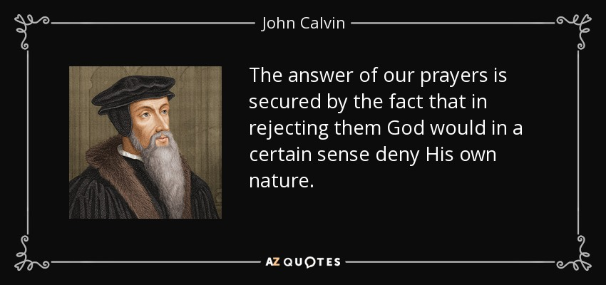 The answer of our prayers is secured by the fact that in rejecting them God would in a certain sense deny His own nature. - John Calvin