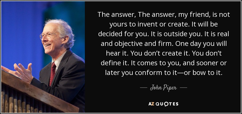 The answer, The answer, my friend, is not yours to invent or create. It will be decided for you. It is outside you. It is real and objective and firm. One day you will hear it. You don't create it. You don't define it. It comes to you, and sooner or later you conform to it—or bow to it. - John Piper