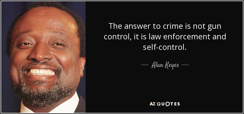 Quotes On Gun Control Amazing Alan Keyes Quote The Answer To Crime Is Not Gun Control It Is.