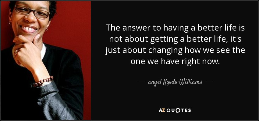 The answer to having a better life is not about getting a better life, it's just about changing how we see the one we have right now. - angel Kyodo Williams