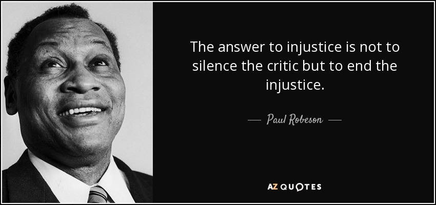 The answer to injustice is not to silence the critic but to end the injustice. - Paul Robeson