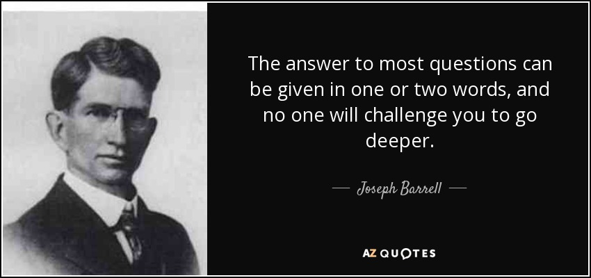 The answer to most questions can be given in one or two words, and no one will challenge you to go deeper. - Joseph Barrell