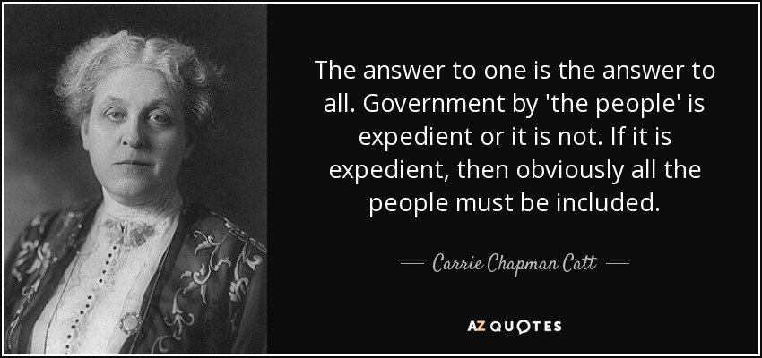 The answer to one is the answer to all. Government by 'the people' is expedient or it is not. If it is expedient, then obviously all the people must be included. - Carrie Chapman Catt