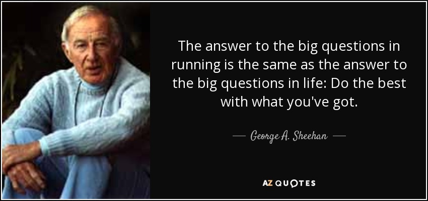 The answer to the big questions in running is the same as the answer to the big questions in life: Do the best with what you've got. - George A. Sheehan