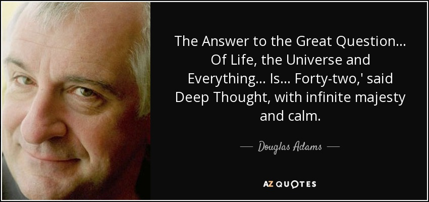 The Answer to the Great Question... Of Life, the Universe and Everything... Is... Forty-two,' said Deep Thought, with infinite majesty and calm. - Douglas Adams
