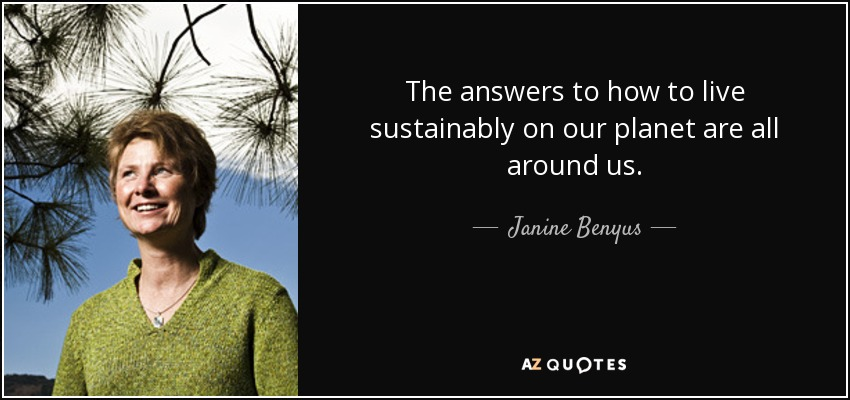The answers to how to live sustainably on our planet are all around us. - Janine Benyus