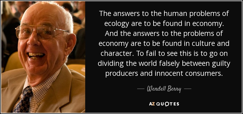 The answers to the human problems of ecology are to be found in economy. And the answers to the problems of economy are to be found in culture and character. To fail to see this is to go on dividing the world falsely between guilty producers and innocent consumers. - Wendell Berry