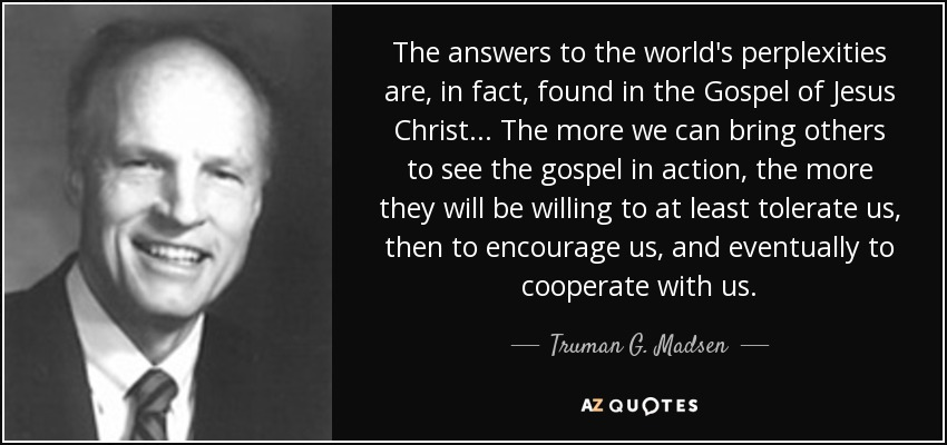 The answers to the world's perplexities are, in fact, found in the Gospel of Jesus Christ . . . The more we can bring others to see the gospel in action, the more they will be willing to at least tolerate us, then to encourage us, and eventually to cooperate with us. - Truman G. Madsen