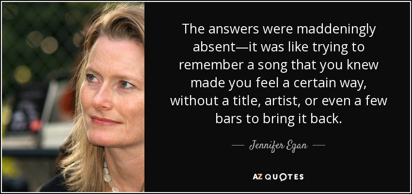 The answers were maddeningly absent—it was like trying to remember a song that you knew made you feel a certain way, without a title, artist, or even a few bars to bring it back. - Jennifer Egan