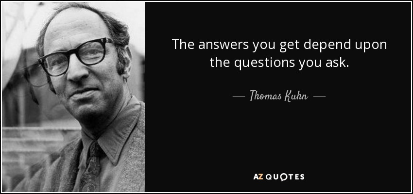 The answers you get depend upon the questions you ask. - Thomas Kuhn