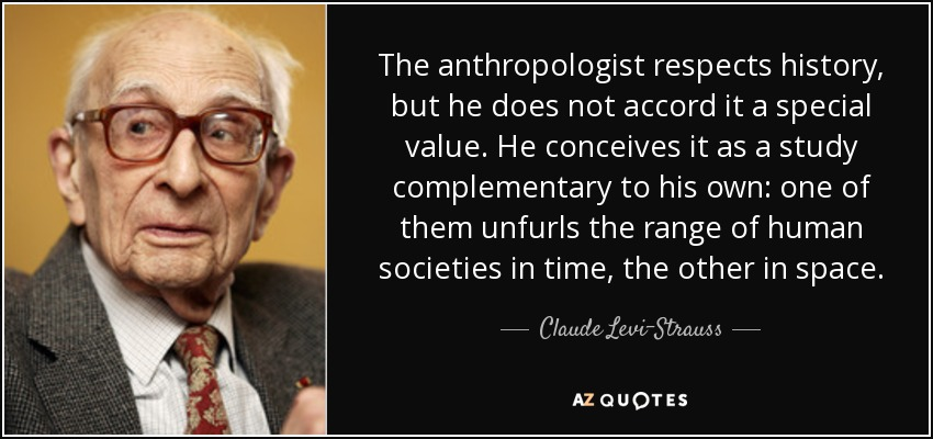 The anthropologist respects history, but he does not accord it a special value. He conceives it as a study complementary to his own: one of them unfurls the range of human societies in time, the other in space. - Claude Levi-Strauss