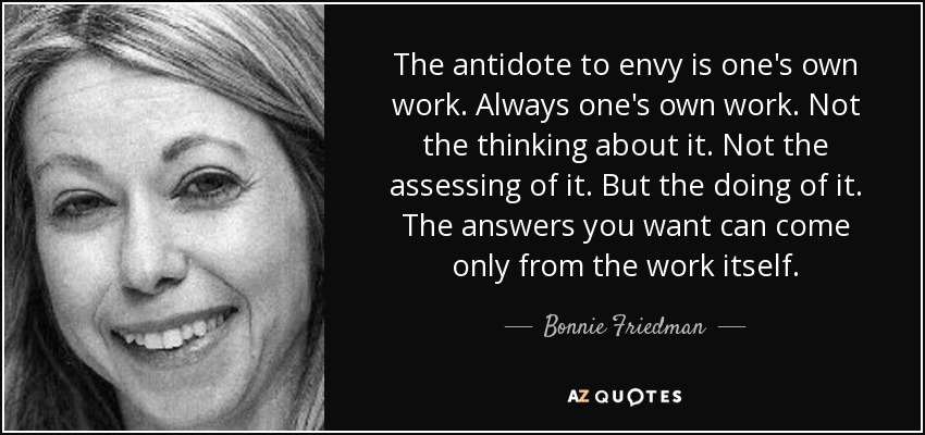 The antidote to envy is one's own work. Always one's own work. Not the thinking about it. Not the assessing of it. But the doing of it. The answers you want can come only from the work itself. - Bonnie Friedman
