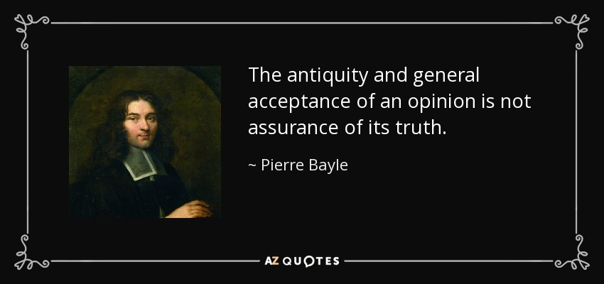 The antiquity and general acceptance of an opinion is not assurance of its truth. - Pierre Bayle