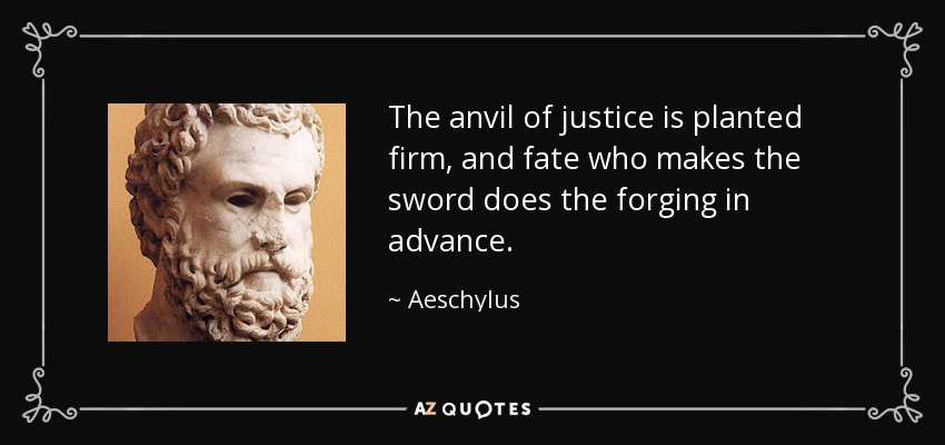 The anvil of justice is planted firm, and fate who makes the sword does the forging in advance. - Aeschylus