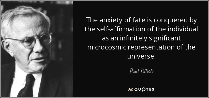The anxiety of fate is conquered by the self-affirmation of the individual as an infinitely significant microcosmic representation of the universe . - Paul Tillich