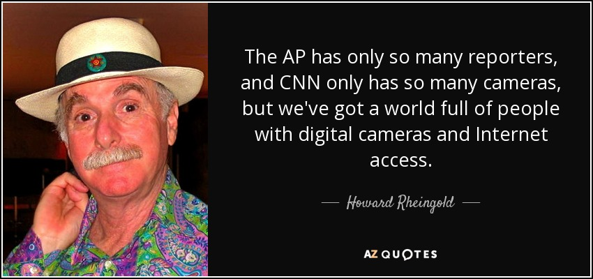 The AP has only so many reporters, and CNN only has so many cameras, but we've got a world full of people with digital cameras and Internet access. - Howard Rheingold
