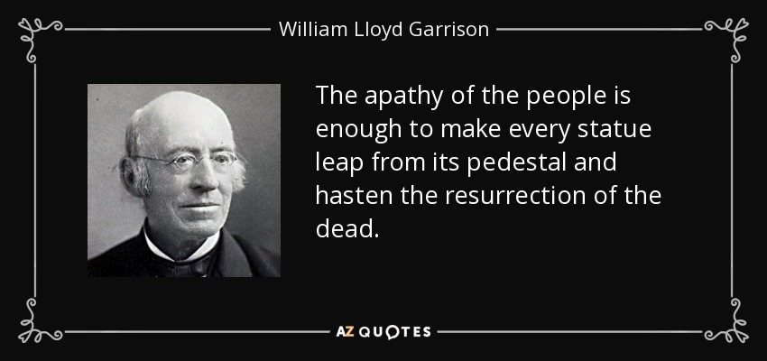 The apathy of the people is enough to make every statue leap from its pedestal and hasten the resurrection of the dead. - William Lloyd Garrison