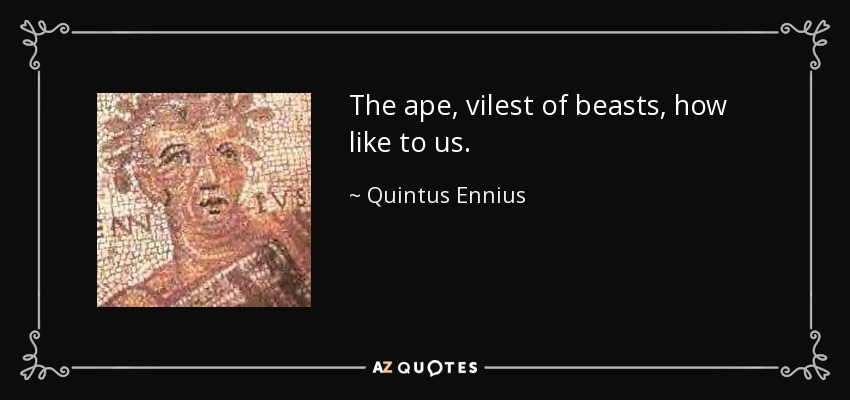 The ape, vilest of beasts, how like to us. - Quintus Ennius