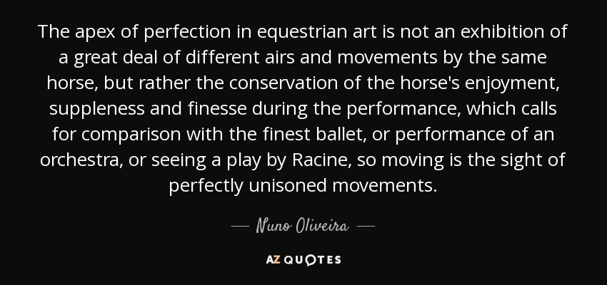 The apex of perfection in equestrian art is not an exhibition of a great deal of different airs and movements by the same horse, but rather the conservation of the horse's enjoyment, suppleness and finesse during the performance, which calls for comparison with the finest ballet, or performance of an orchestra, or seeing a play by Racine, so moving is the sight of perfectly unisoned movements. - Nuno Oliveira