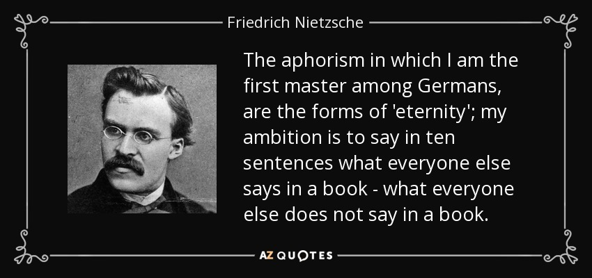 The aphorism in which I am the first master among Germans, are the forms of 'eternity'; my ambition is to say in ten sentences what everyone else says in a book - what everyone else does not say in a book. - Friedrich Nietzsche