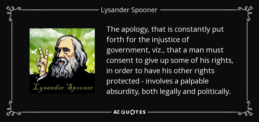 The apology, that is constantly put forth for the injustice of government, viz., that a man must consent to give up some of his rights, in order to have his other rights protected - involves a palpable absurdity, both legally and politically. - Lysander Spooner