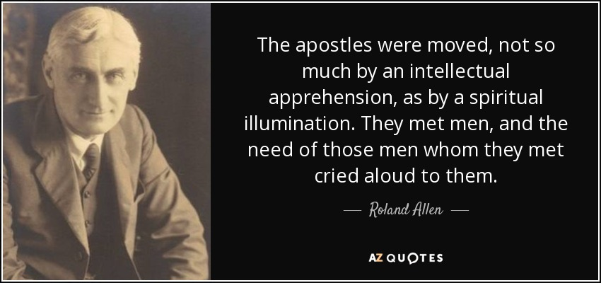 The apostles were moved, not so much by an intellectual apprehension, as by a spiritual illumination. They met men, and the need of those men whom they met cried aloud to them. - Roland Allen