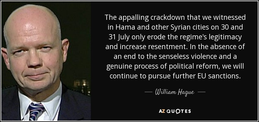 The appalling crackdown that we witnessed in Hama and other Syrian cities on 30 and 31 July only erode the regime's legitimacy and increase resentment. In the absence of an end to the senseless violence and a genuine process of political reform, we will continue to pursue further EU sanctions. - William Hague