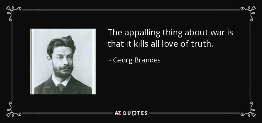 The appalling thing about war is that it kills all love of truth. - Georg Brandes