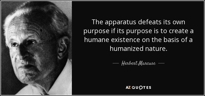 The apparatus defeats its own purpose if its purpose is to create a humane existence on the basis of a humanized nature. - Herbert Marcuse
