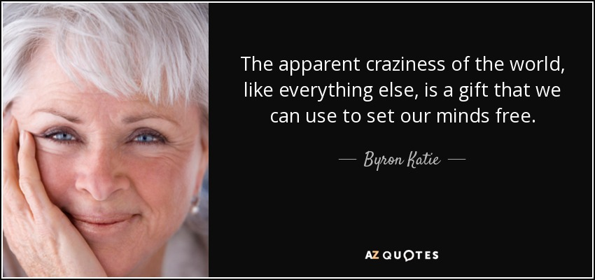 The apparent craziness of the world, like everything else, is a gift that we can use to set our minds free. - Byron Katie
