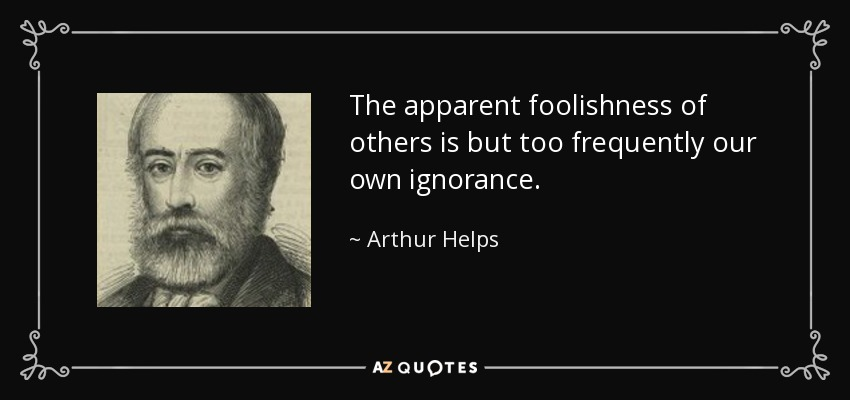 The apparent foolishness of others is but too frequently our own ignorance. - Arthur Helps