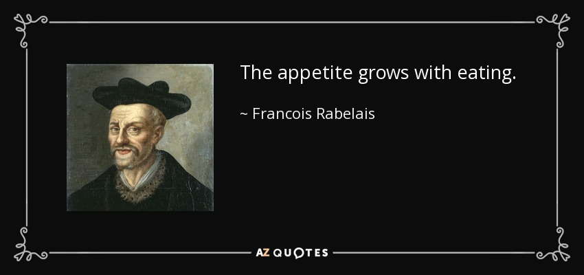 The appetite grows with eating. - Francois Rabelais