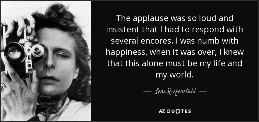 The applause was so loud and insistent that I had to respond with several encores. I was numb with happiness, when it was over, I knew that this alone must be my life and my world. - Leni Riefenstahl