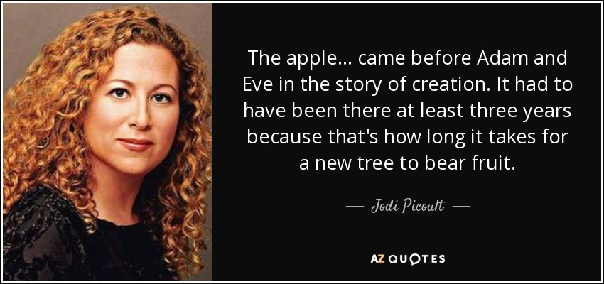 The apple . . . came before Adam and Eve in the story of creation. It had to have been there at least three years because that's how long it takes for a new tree to bear fruit. - Jodi Picoult