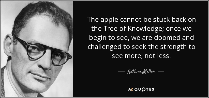 The apple cannot be stuck back on the Tree of Knowledge; once we begin to see, we are doomed and challenged to seek the strength to see more, not less. - Arthur Miller