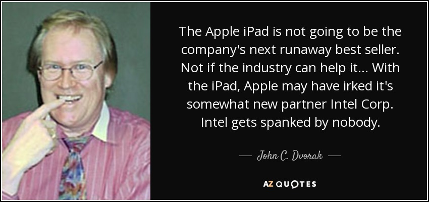 The Apple iPad is not going to be the company's next runaway best seller. Not if the industry can help it... With the iPad, Apple may have irked it's somewhat new partner Intel Corp. Intel gets spanked by nobody. - John C. Dvorak