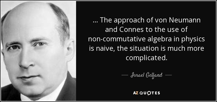 ... The approach of von Neumann and Connes to the use of non-commutative algebra in physics is naive, the situation is much more complicated. - Israel Gelfand