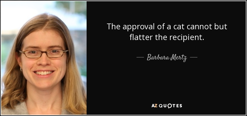 The approval of a cat cannot but flatter the recipient. - Barbara Mertz