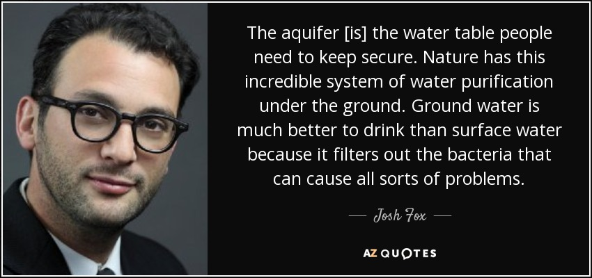 The aquifer [is] the water table people need to keep secure. Nature has this incredible system of water purification under the ground. Ground water is much better to drink than surface water because it filters out the bacteria that can cause all sorts of problems. - Josh Fox